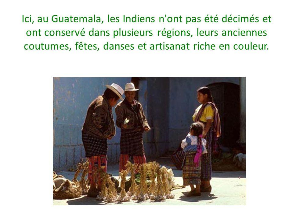 Ici, au Guatemala, les Indiens n'ont pas été décimés et ont conservé dans plusieurs régions, leurs anciennes coutumes, fêtes, danses et artisanat rich