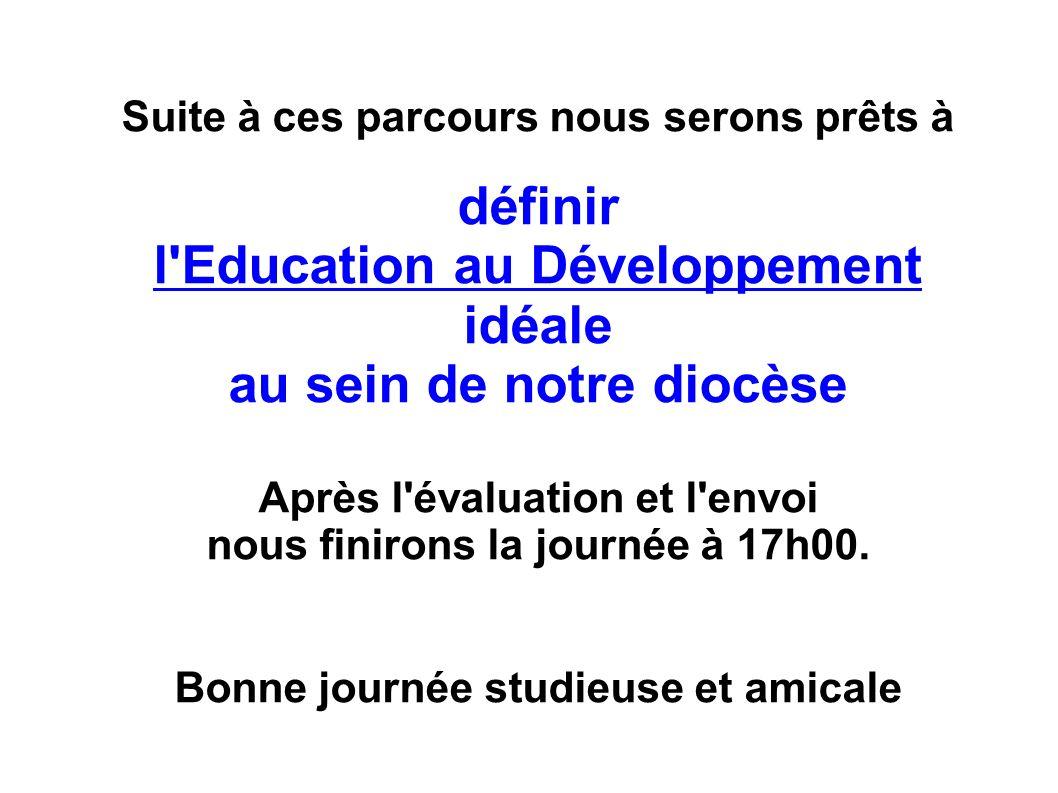 Suite à ces parcours nous serons prêts à définir l Education au Développement idéale au sein de notre diocèse Après l évaluation et l envoi nous finirons la journée à 17h00.
