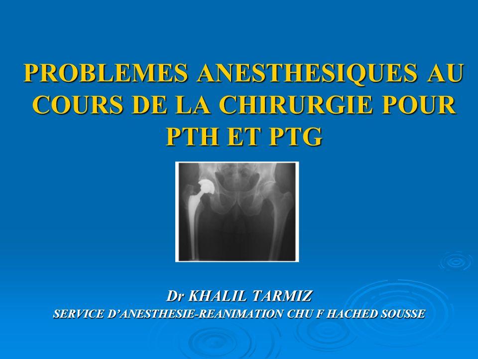 PROBLEMES ANESTHESIQUES AU COURS DE LA CHIRURGIE POUR PTH ET PTG Dr KHALIL TARMIZ SERVICE DANESTHESIE-REANIMATION CHU F HACHED SOUSSE