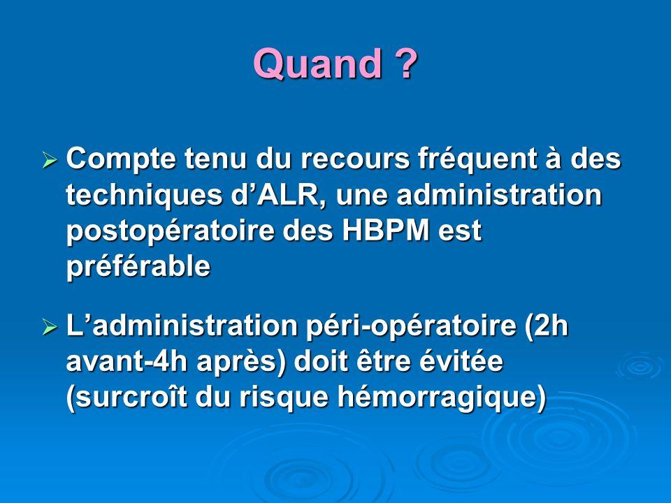 Quand ? Compte tenu du recours fréquent à des techniques dALR, une administration postopératoire des HBPM est préférable Compte tenu du recours fréque