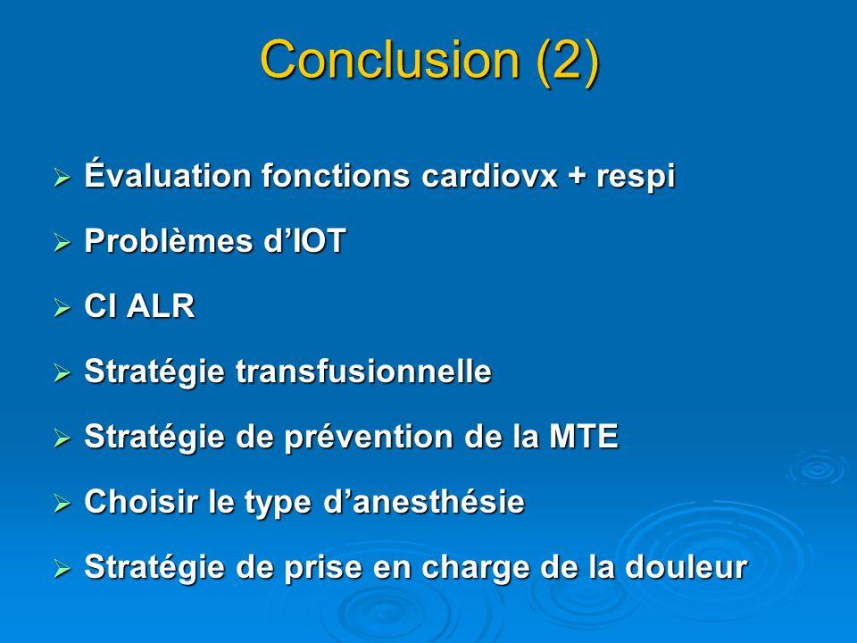 Conclusion (2) Évaluation fonctions cardiovx + respi Évaluation fonctions cardiovx + respi Problèmes dIOT Problèmes dIOT CI ALR CI ALR Stratégie transfusionnelle Stratégie transfusionnelle Stratégie de prévention de la MTE Stratégie de prévention de la MTE Choisir le type danesthésie Choisir le type danesthésie Stratégie de prise en charge de la douleur Stratégie de prise en charge de la douleur