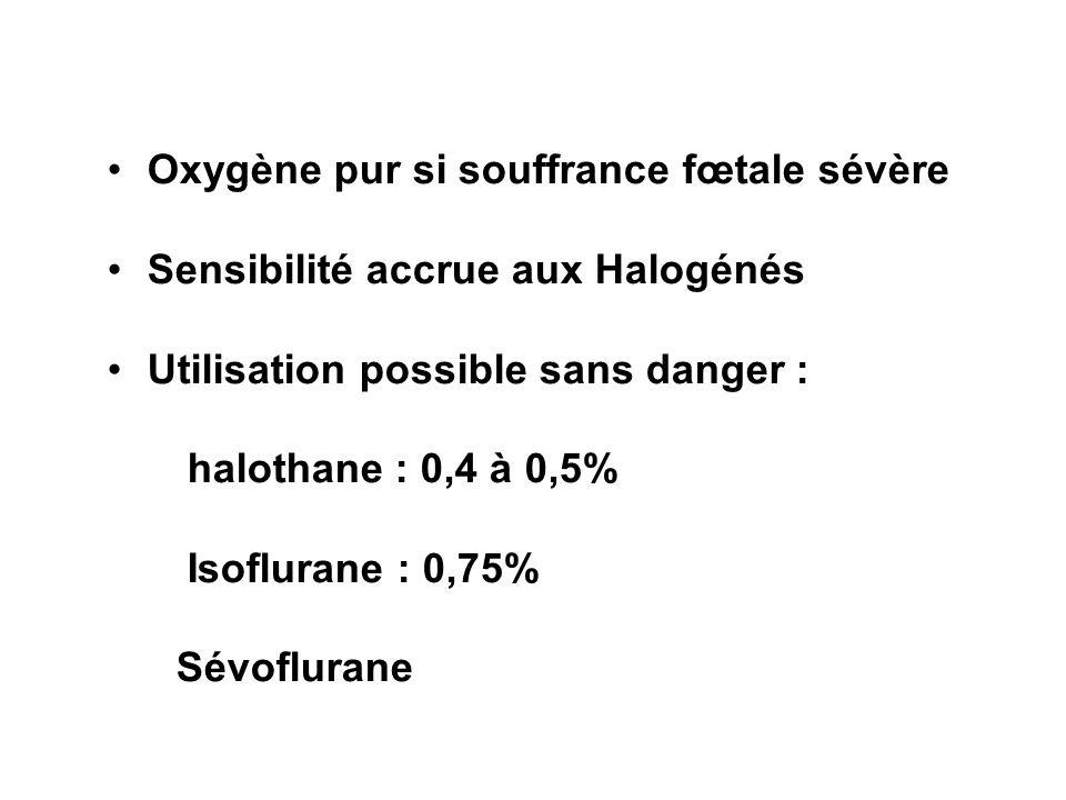 Oxygène pur si souffrance fœtale sévère Sensibilité accrue aux Halogénés Utilisation possible sans danger : halothane : 0,4 à 0,5% Isoflurane : 0,75%