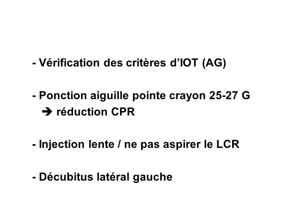 - Vérification des critères dIOT (AG) - Ponction aiguille pointe crayon 25-27 G réduction CPR - Injection lente / ne pas aspirer le LCR - Décubitus la