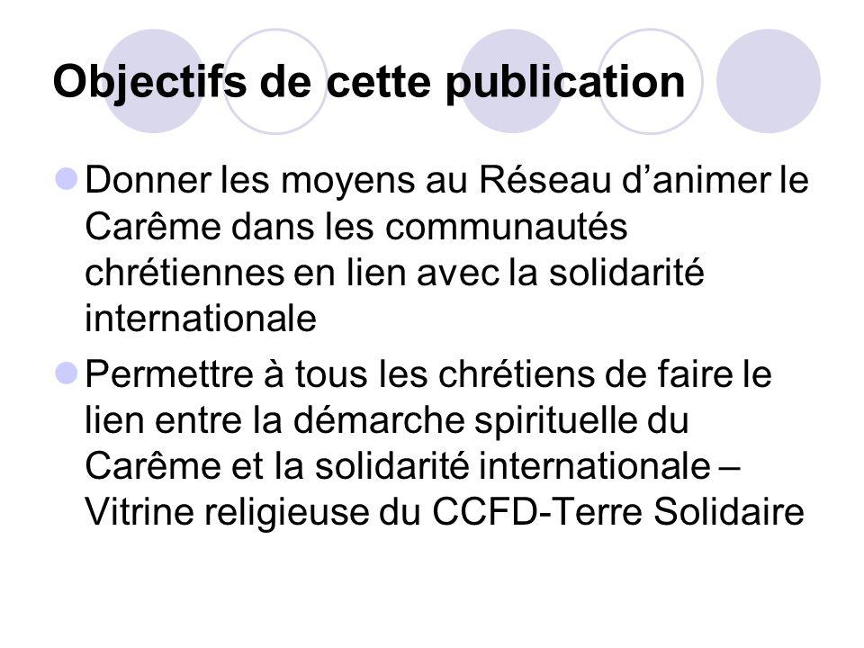Objectifs de cette publication Donner les moyens au Réseau danimer le Carême dans les communautés chrétiennes en lien avec la solidarité international