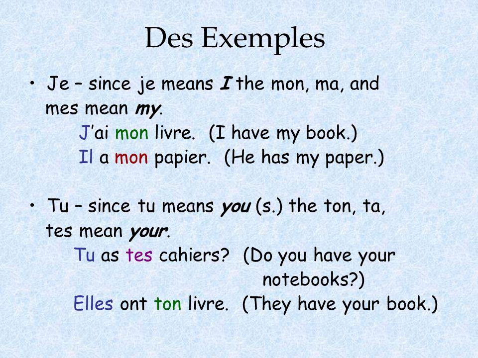 Des Exemples Je – since je means I the mon, ma, and mes mean my. Jai mon livre. (I have my book.) Il a mon papier. (He has my paper.) Tu – since tu me