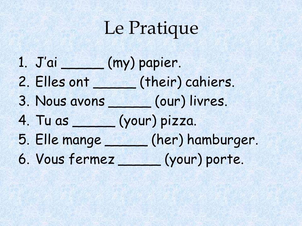 Le Pratique 1.Jai _____ (my) papier. 2.Elles ont _____ (their) cahiers. 3.Nous avons _____ (our) livres. 4.Tu as _____ (your) pizza. 5.Elle mange ____