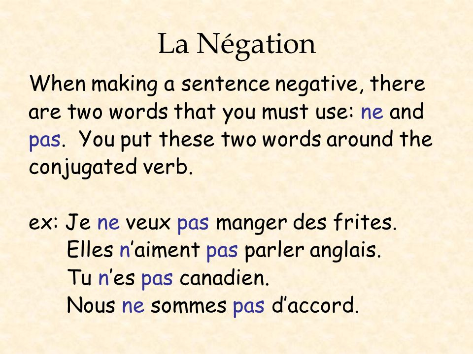 La Négation When making a sentence negative, there are two words that you must use: ne and pas. You put these two words around the conjugated verb. ex