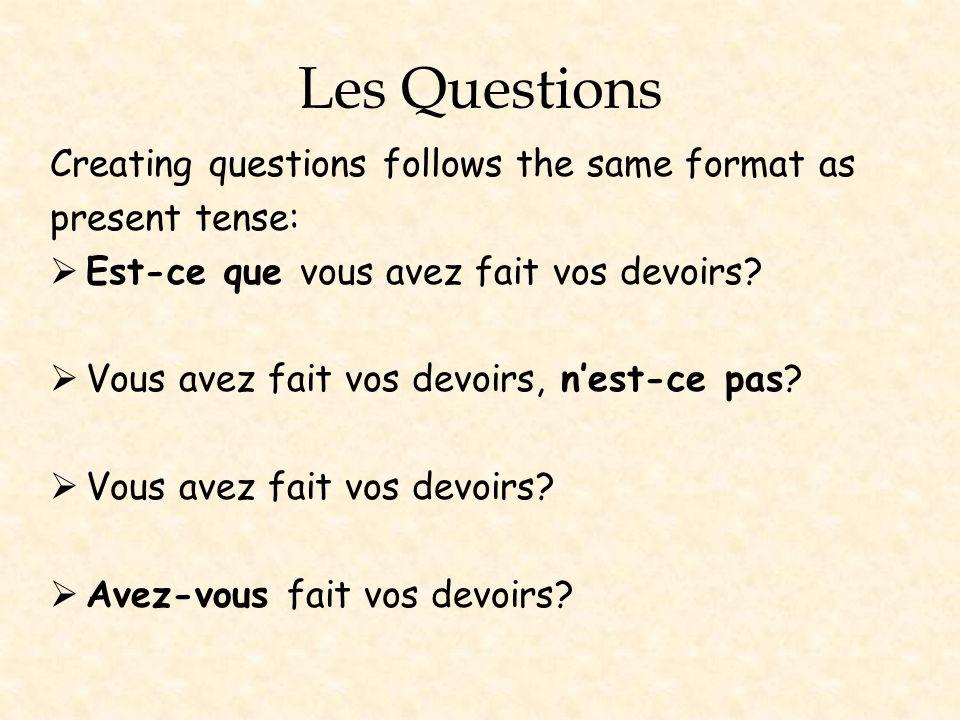 Les Questions Creating questions follows the same format as present tense: Est-ce que vous avez fait vos devoirs? Vous avez fait vos devoirs, nest-ce