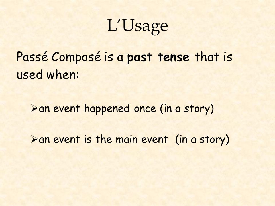 LUsage Passé Composé is a past tense that is used when: an event happened once (in a story) an event is the main event (in a story)