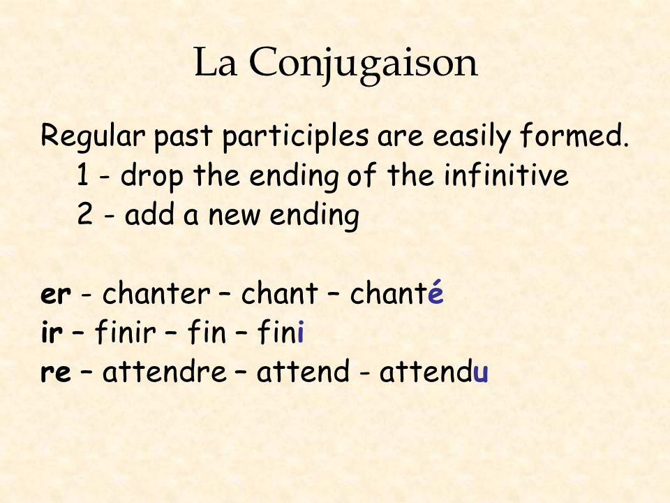 La Conjugaison Regular past participles are easily formed. 1 - drop the ending of the infinitive 2 - add a new ending er - chanter – chant – chanté ir