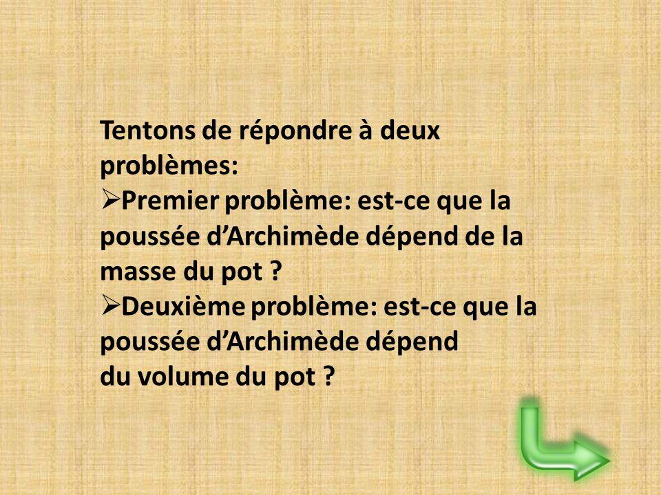Tentons de répondre à deux problèmes: Premier problème: est-ce que la poussée dArchimède dépend de la masse du pot ? Deuxième problème: est-ce que la