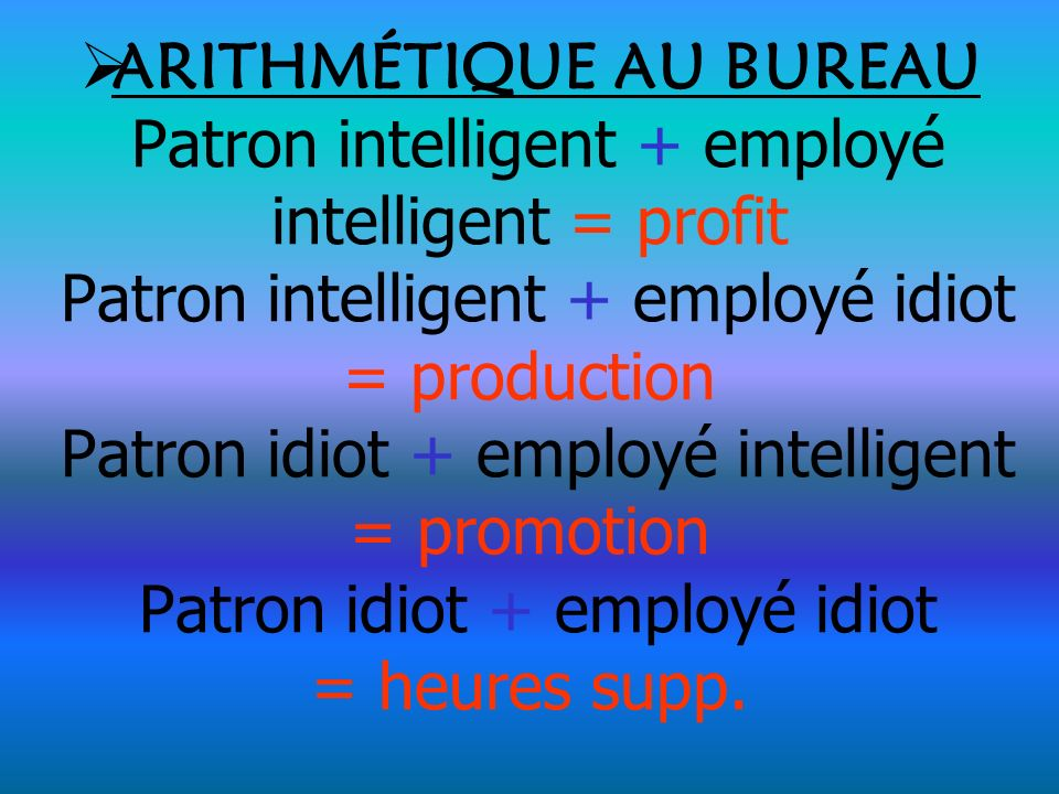 ARITHMÉTIQUE AU BUREAU Patron intelligent + employé intelligent = profit Patron intelligent + employé idiot = production Patron idiot + employé intell
