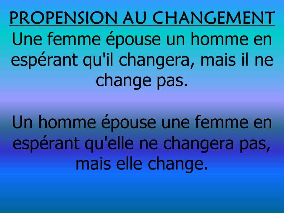 PROPENSION AU CHANGEMENT Une femme épouse un homme en espérant qu'il changera, mais il ne change pas. Un homme épouse une femme en espérant qu'elle ne