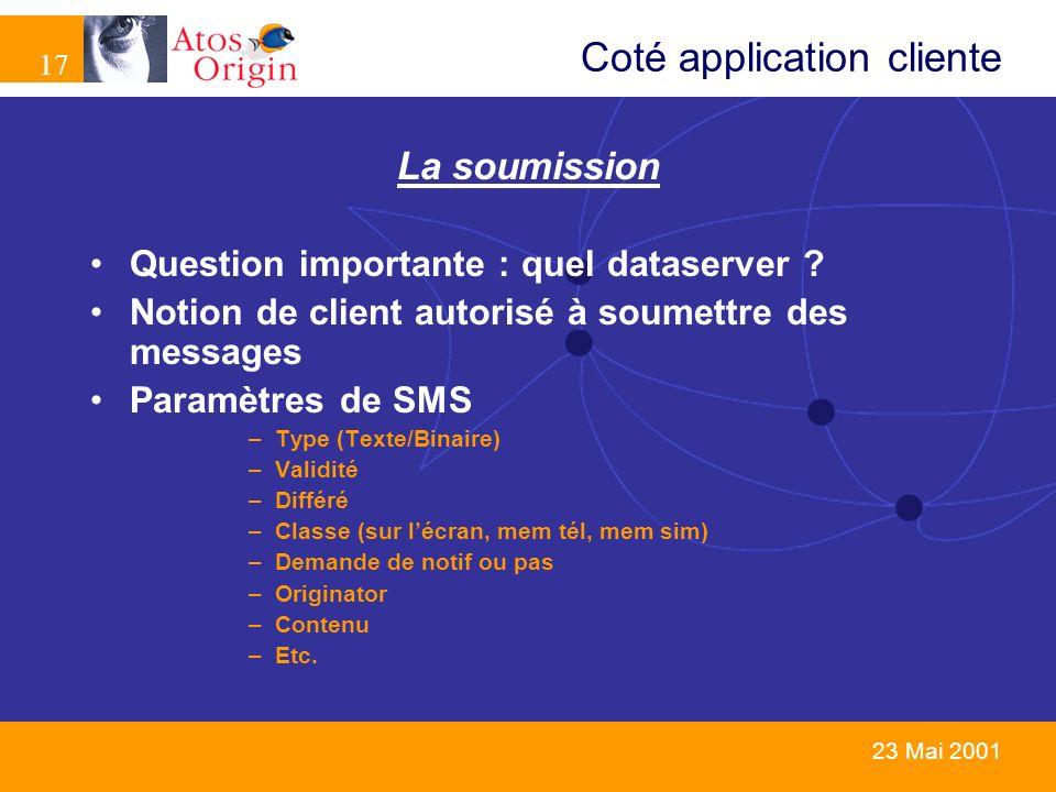 17 23 Mai 2001 La soumission Question importante : quel dataserver ? Notion de client autorisé à soumettre des messages Paramètres de SMS –Type (Texte