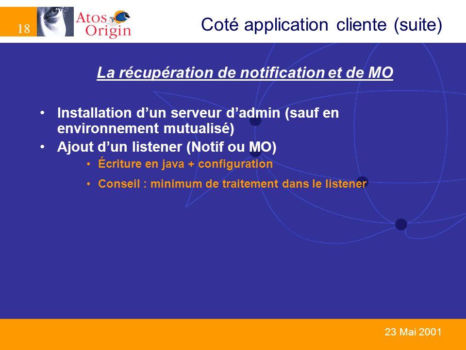 18 23 Mai 2001 Coté application cliente (suite) La récupération de notification et de MO Installation dun serveur dadmin (sauf en environnement mutual
