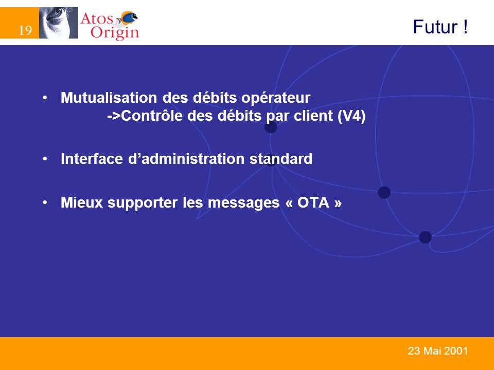 19 23 Mai 2001 Futur ! Mutualisation des débits opérateur ->Contrôle des débits par client (V4) Interface dadministration standard Mieux supporter les