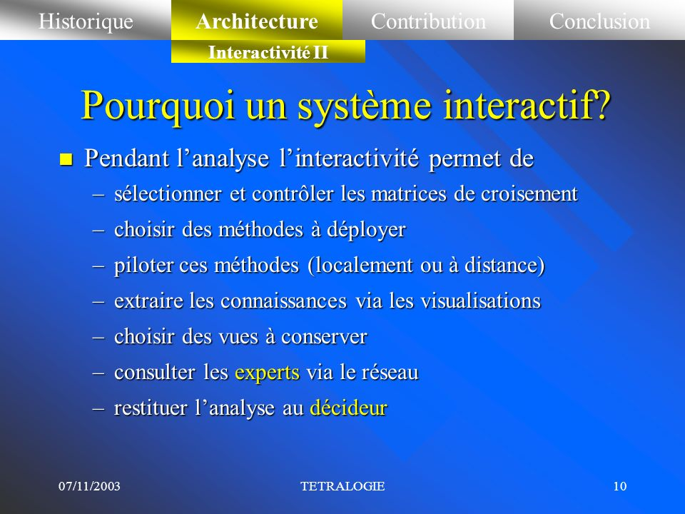 07/11/2003TETRALOGIE9 Pourquoi un système interactif? n En Amont de lanalyse linteractivité sert à : –mettre au point les équations de recherche –éval