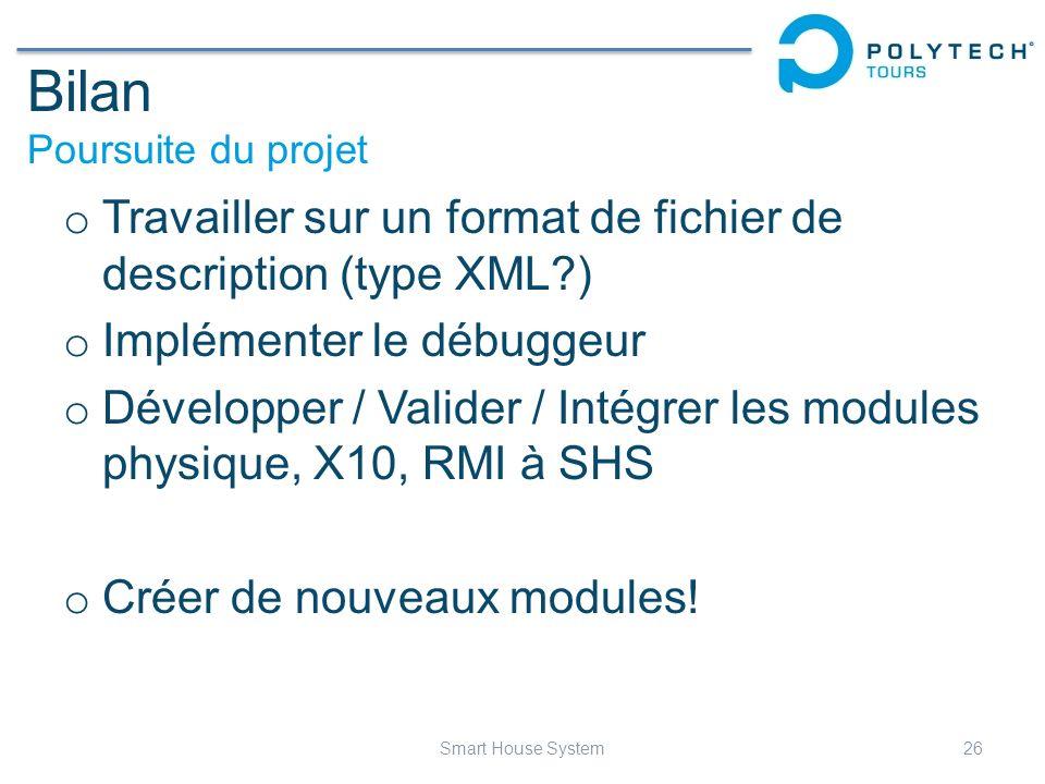Bilan Poursuite du projet o Travailler sur un format de fichier de description (type XML?) o Implémenter le débuggeur o Développer / Valider / Intégre