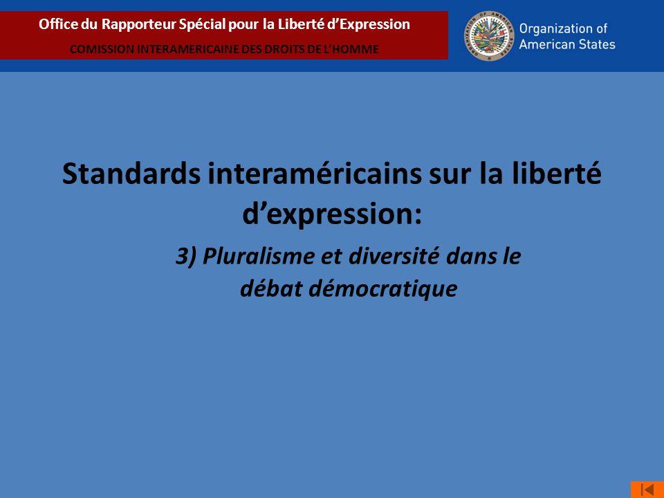 Standards interaméricains sur la liberté dexpression: 3) Pluralisme et diversité dans le débat démocratique Office du Rapporteur Spécial pour la Liberté dExpression COMISSION INTERAMERICAINE DES DROITS DE LHOMME