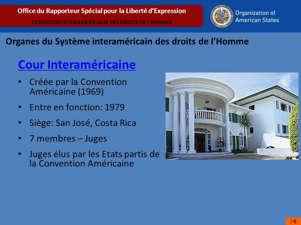 Cour Interaméricaine Créée par la Convention Américaine (1969) Entre en fonction: 1979 Siège: San José, Costa Rica 7 membres – Juges Juges élus par les Etats partis de la Convention Américaine Organes du Système interaméricain des droits de lHomme Office du Rapporteur Spécial pour la Liberté dExpression COMISSION INTERAMERICAINE DES DROITS DE LHOMME