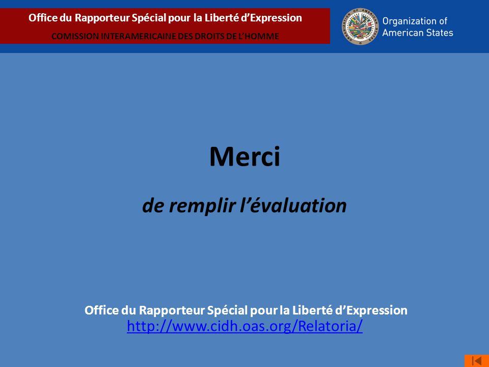 Merci de remplir lévaluation Office du Rapporteur Spécial pour la Liberté dExpression http://www.cidh.oas.org/Relatoria/ http://www.cidh.oas.org/Relatoria/ Office du Rapporteur Spécial pour la Liberté dExpression COMISSION INTERAMERICAINE DES DROITS DE LHOMME