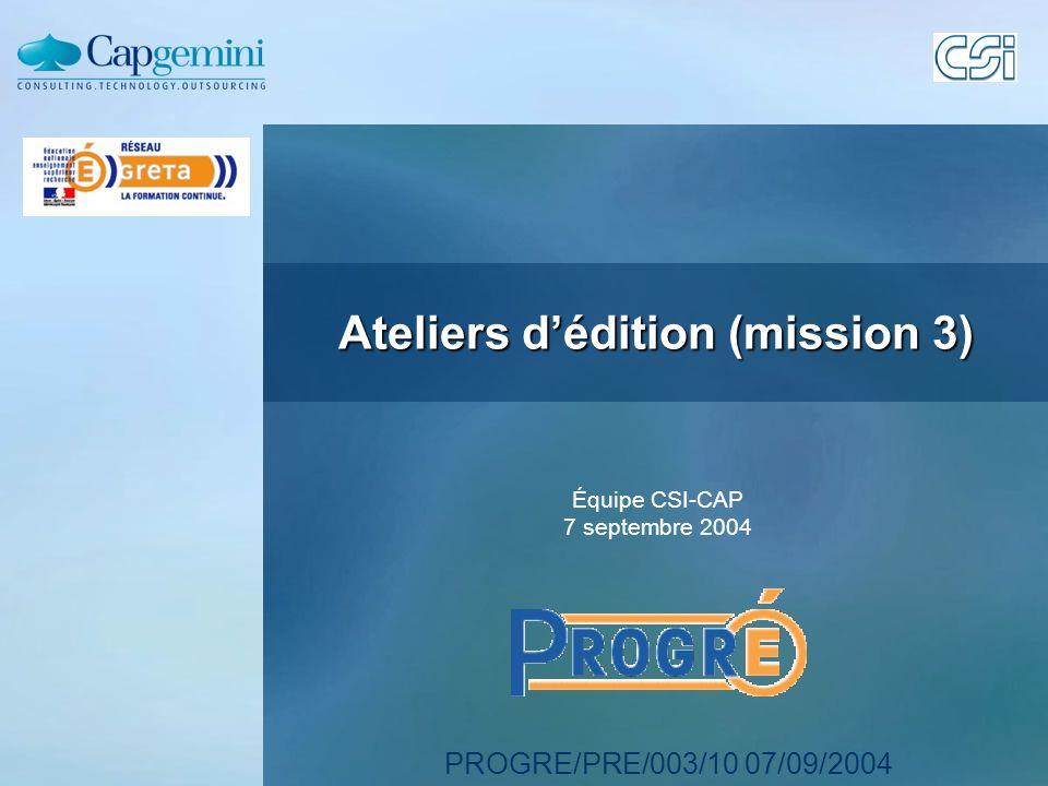 PROGRE/PRE/003/10 07/09/2004 Ateliers dédition (mission 3) Équipe CSI-CAP 7 septembre 2004