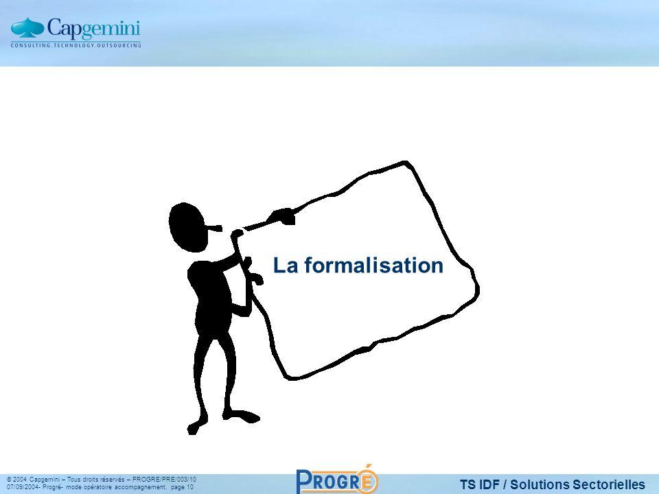 TS IDF / Solutions Sectorielles © 2004 Capgemini – Tous droits réservés – PROGRE/PRE/003/10 07/09/2004- Progré- mode opératoire accompagnement, page 10 La formalisation
