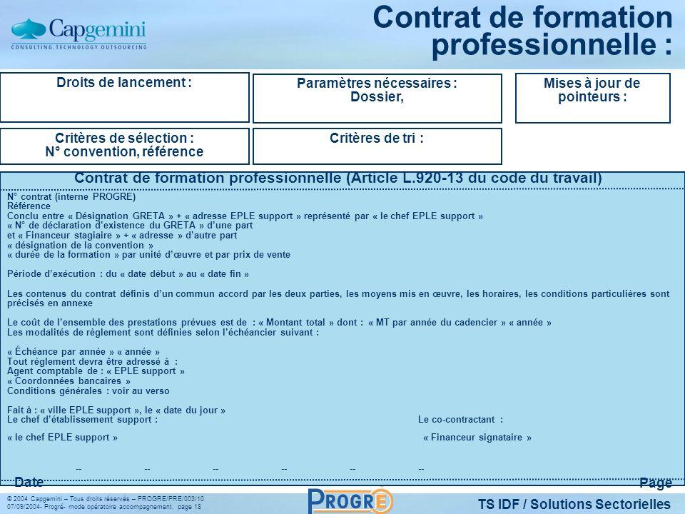 TS IDF / Solutions Sectorielles © 2004 Capgemini – Tous droits réservés – PROGRE/PRE/003/10 07/09/2004- Progré- mode opératoire accompagnement, page 18 Contrat de formation professionnelle : Droits de lancement : Critères de sélection : N° convention, référence Paramètres nécessaires : Dossier, Critères de tri : Mises à jour de pointeurs : Contrat de formation professionnelle (Article L.920-13 du code du travail) Page Date N° contrat (interne PROGRE) Référence Conclu entre « Désignation GRETA » + « adresse EPLE support » représenté par « le chef EPLE support » « N° de déclaration dexistence du GRETA » dune part et « Financeur stagiaire » + « adresse » dautre part « désignation de la convention » « durée de la formation » par unité dœuvre et par prix de vente Période dexécution : du « date début » au « date fin » Les contenus du contrat définis dun commun accord par les deux parties, les moyens mis en œuvre, les horaires, les conditions particulières sont précisés en annexe Le coût de lensemble des prestations prévues est de : « Montant total » dont : « MT par année du cadencier » « année » Les modalités de règlement sont définies selon léchéancier suivant : « Échéance par année » « année » Tout règlement devra être adressé à : Agent comptable de : « EPLE support » « Coordonnées bancaires » Conditions générales : voir au verso Fait à : « ville EPLE support », le « date du jour » Le chef détablissement support :Le co-contractant : « le chef EPLE support » « Financeur signataire » ------------