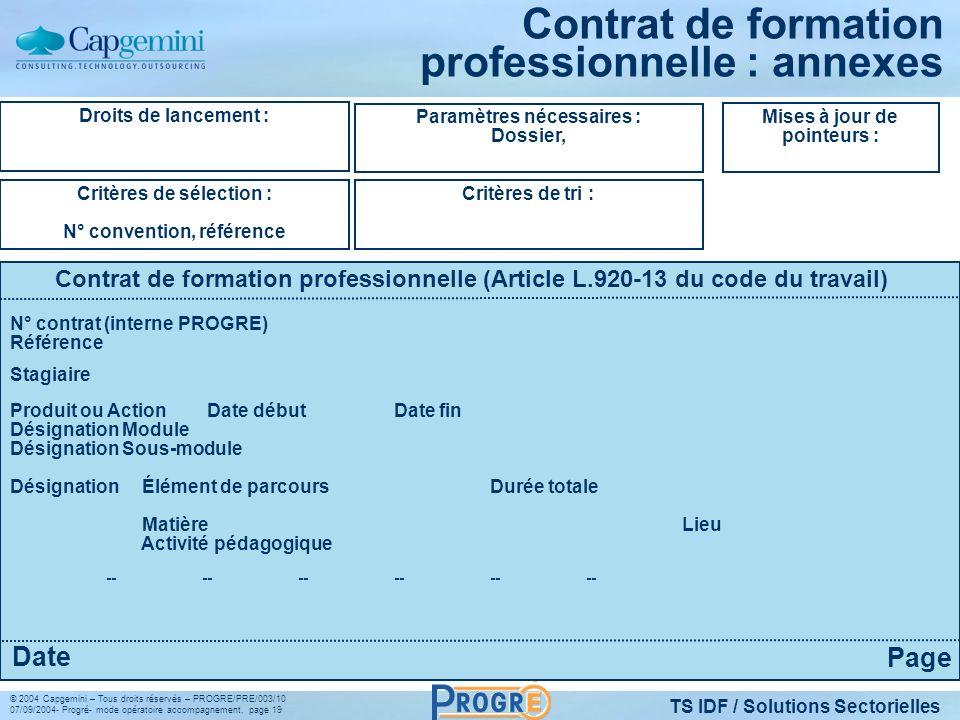 TS IDF / Solutions Sectorielles © 2004 Capgemini – Tous droits réservés – PROGRE/PRE/003/10 07/09/2004- Progré- mode opératoire accompagnement, page 19 Contrat de formation professionnelle : annexes Droits de lancement : Critères de sélection : N° convention, référence Paramètres nécessaires : Dossier, Critères de tri : Mises à jour de pointeurs : Contrat de formation professionnelle (Article L.920-13 du code du travail) Page Date N° contrat (interne PROGRE) Référence Stagiaire Produit ou Action Date débutDate fin Désignation Module Désignation Sous-module Désignation Élément de parcours Durée totale MatièreLieu Activité pédagogique ------------