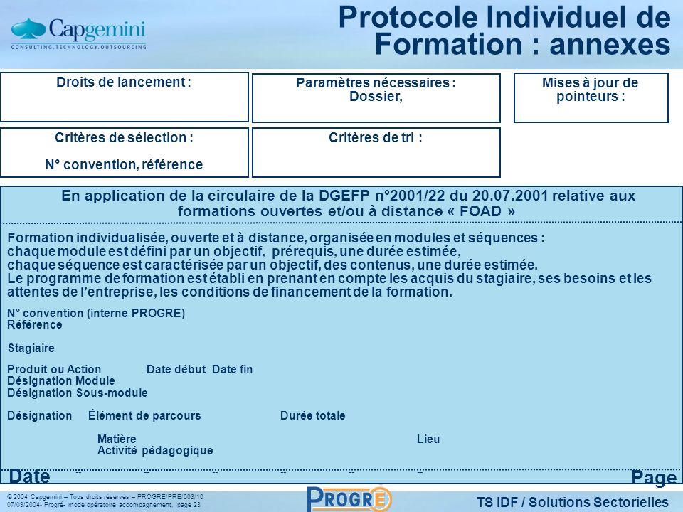TS IDF / Solutions Sectorielles © 2004 Capgemini – Tous droits réservés – PROGRE/PRE/003/10 07/09/2004- Progré- mode opératoire accompagnement, page 23 Protocole Individuel de Formation : annexes Droits de lancement : Critères de sélection : N° convention, référence Paramètres nécessaires : Dossier, Critères de tri : Mises à jour de pointeurs : En application de la circulaire de la DGEFP n°2001/22 du 20.07.2001 relative aux formations ouvertes et/ou à distance « FOAD » Page Date Formation individualisée, ouverte et à distance, organisée en modules et séquences : chaque module est défini par un objectif, prérequis, une durée estimée, chaque séquence est caractérisée par un objectif, des contenus, une durée estimée.