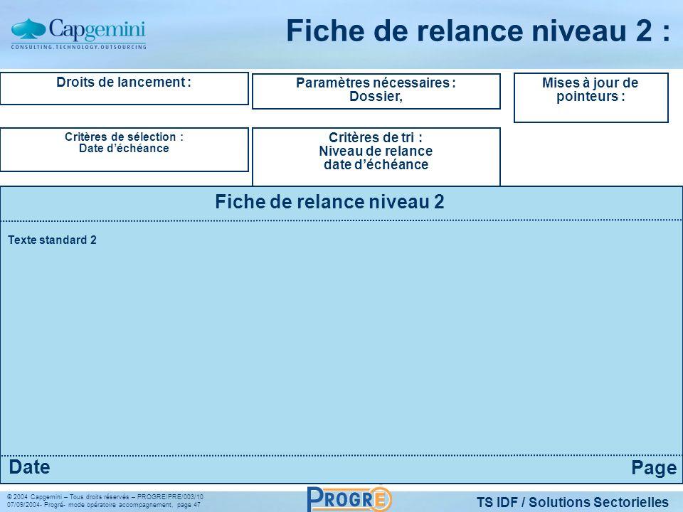 TS IDF / Solutions Sectorielles © 2004 Capgemini – Tous droits réservés – PROGRE/PRE/003/10 07/09/2004- Progré- mode opératoire accompagnement, page 47 Fiche de relance niveau 2 : Droits de lancement : Critères de sélection : Date déchéance Paramètres nécessaires : Dossier, Critères de tri : Niveau de relance date déchéance Mises à jour de pointeurs : Fiche de relance niveau 2 Page Date Texte standard 2