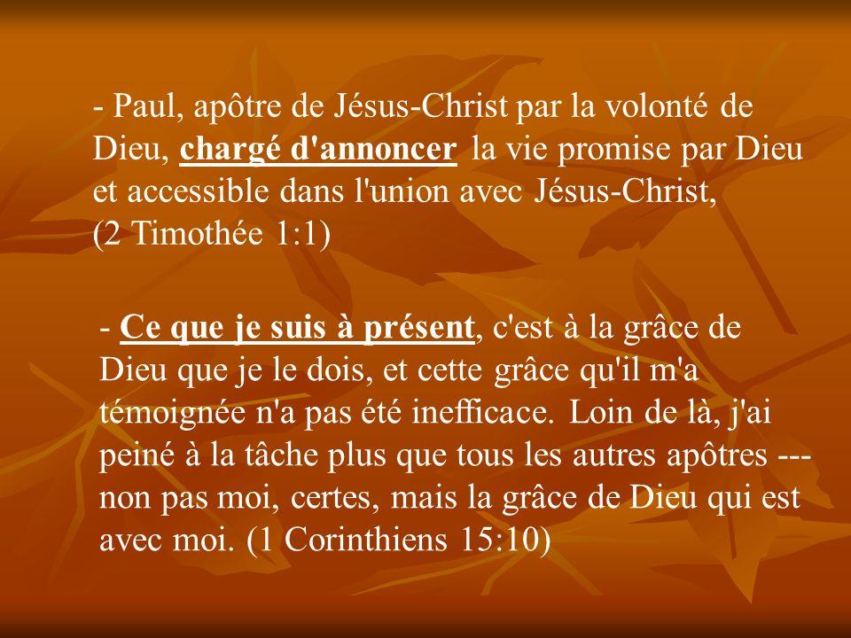 - Paul, apôtre de Jésus-Christ par la volonté de Dieu, chargé d'annoncer la vie promise par Dieu et accessible dans l'union avec Jésus-Christ, (2 Timo