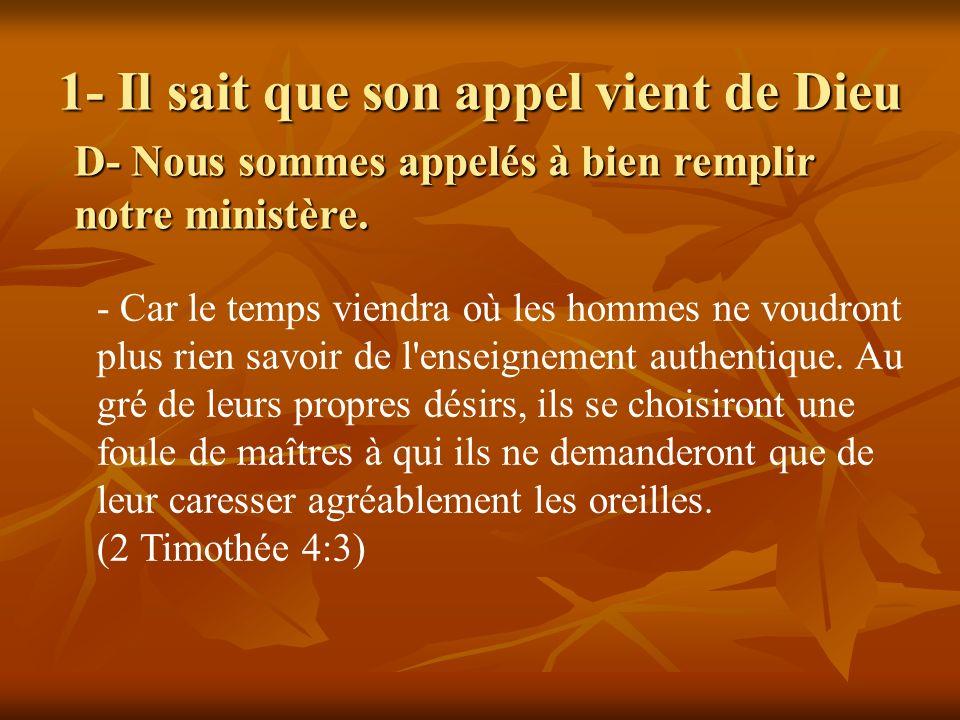 1- Il sait que son appel vient de Dieu D- Nous sommes appelés à bien remplir notre ministère. - Car le temps viendra où les hommes ne voudront plus ri