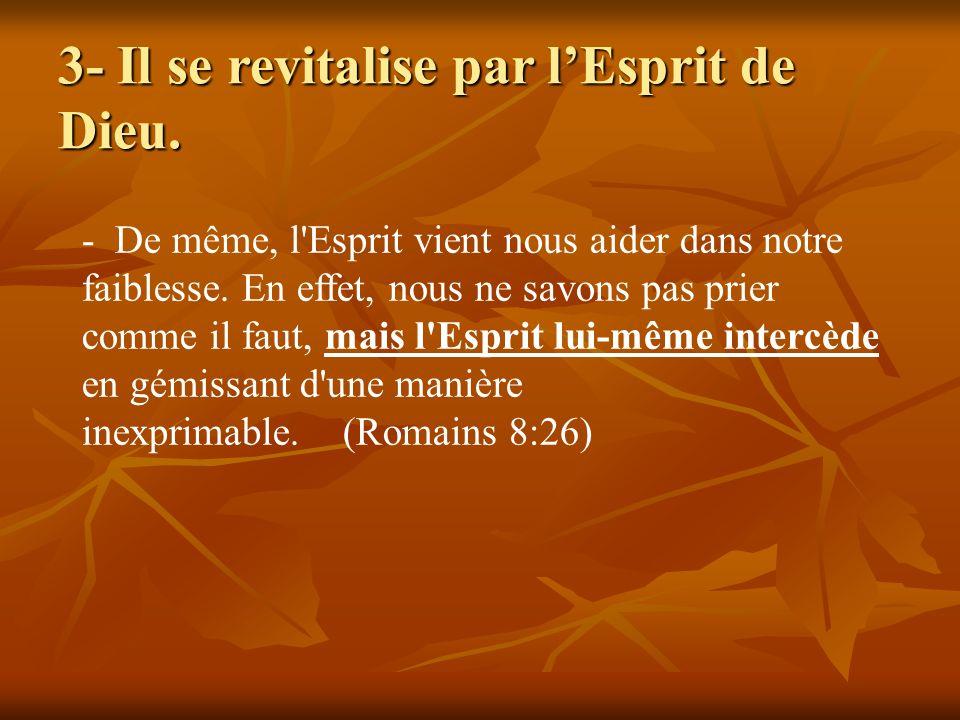 3- Il se revitalise par lEsprit de Dieu. - De même, l'Esprit vient nous aider dans notre faiblesse. En effet, nous ne savons pas prier comme il faut,