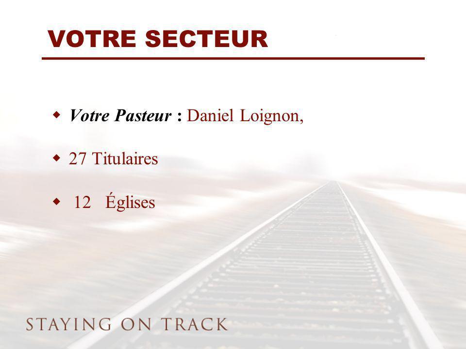 VOTRE SECTEUR Votre Pasteur : Daniel Loignon, 27 Titulaires 12 Églises