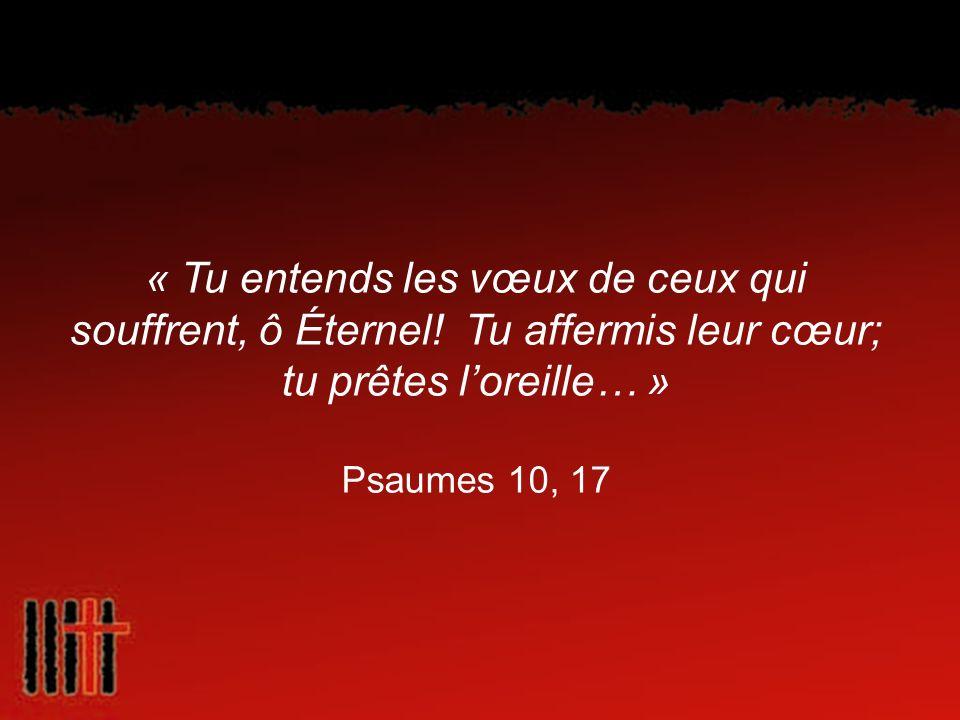 « Tu entends les vœux de ceux qui souffrent, ô Éternel! Tu affermis leur cœur; tu prêtes loreille… » Psaumes 10, 17
