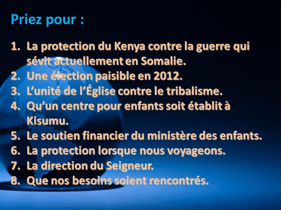 Priez pour : 1.La protection du Kenya contre la guerre qui sévit actuellement en Somalie. 2.Une élection paisible en 2012. 3.Lunité de lÉglise contre