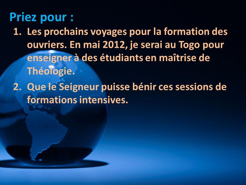 1.Les prochains voyages pour la formation des ouvriers. En mai 2012, je serai au Togo pour enseigner à des étudiants en maîtrise de Théologie. 2.Que l