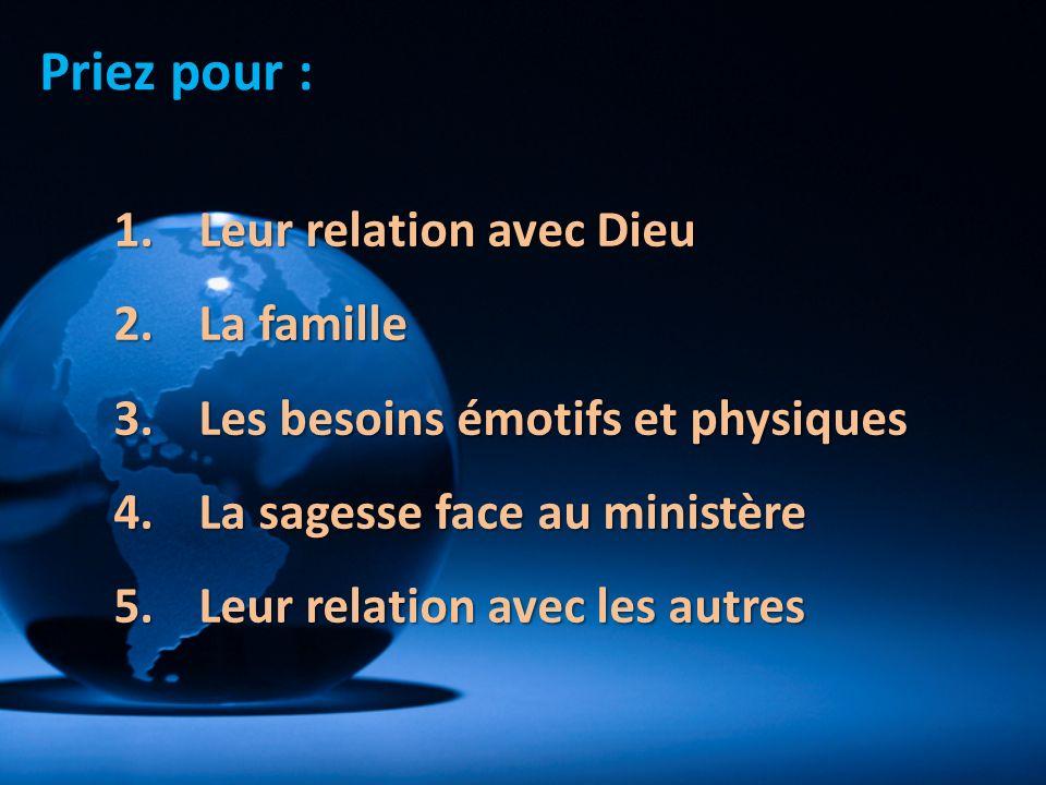 Priez pour : 1.Leur relation avec Dieu 2.La famille 3.Les besoins émotifs et physiques 4.La sagesse face au ministère 5.Leur relation avec les autres
