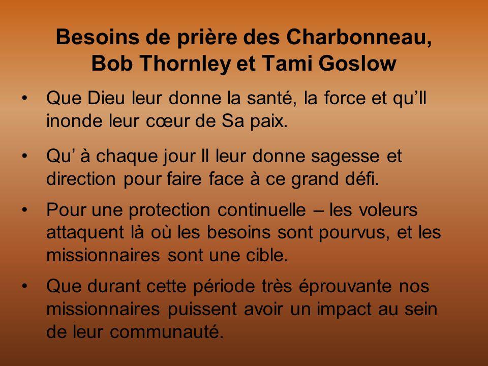 Besoins de prière des Charbonneau, Bob Thornley et Tami Goslow Que Dieu leur donne la santé, la force et quIl inonde leur cœur de Sa paix. Qu à chaque