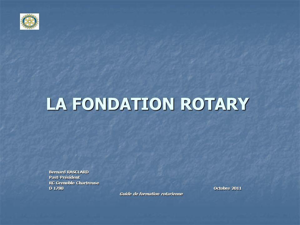 LA FONDATION ROTARY Bernard RASCLARD Past-Président RC Grenoble Chartreuse D 1780 Octobre 2011 Guide de formation rotarienne