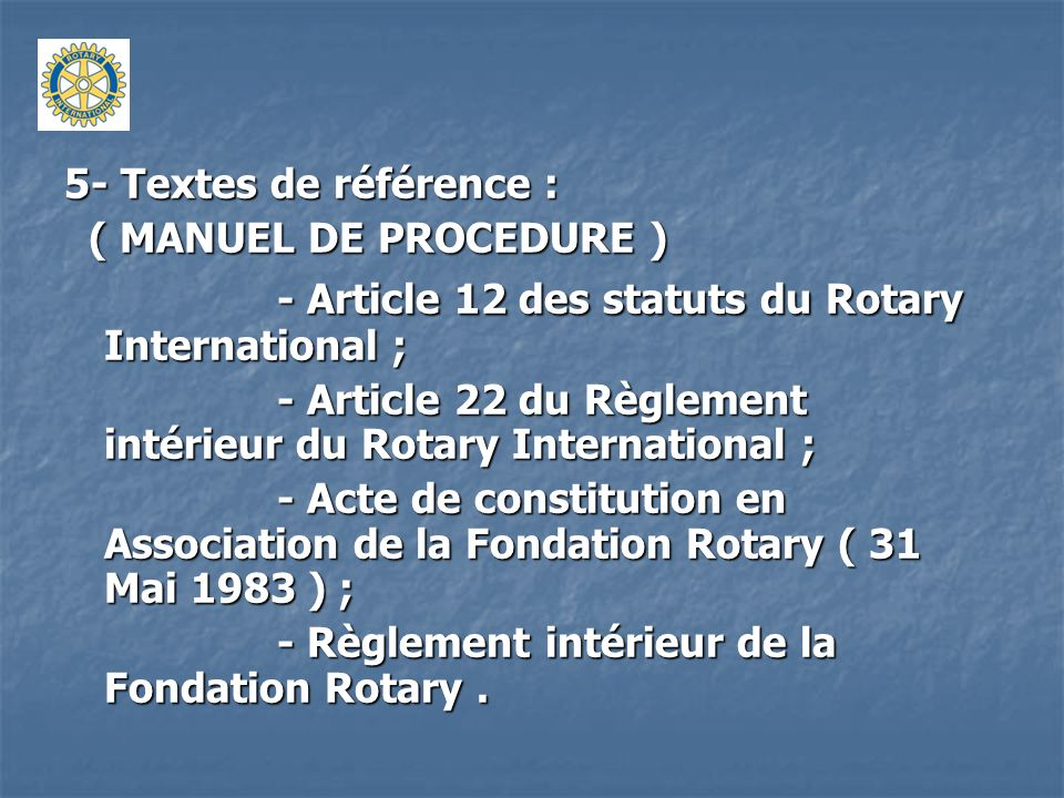 5- Textes de référence : ( MANUEL DE PROCEDURE ) ( MANUEL DE PROCEDURE ) - Article 12 des statuts du Rotary International ; - Article 22 du Règlement