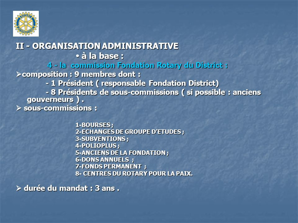 II - ORGANISATION ADMINISTRATIVE à la base : à la base : 4 - la commission Fondation Rotary du District : 4 - la commission Fondation Rotary du Distri