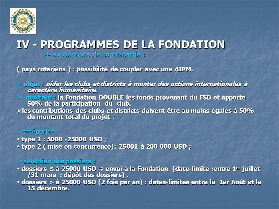 IV - PROGRAMMES DE LA FONDATION 4- subventions de contrepartie : ( pays rotariens ) : possibilité de coupler avec une AIPM. objet : aider les clubs et