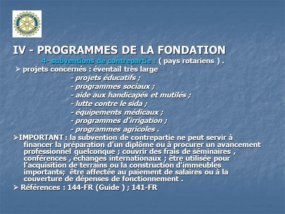 IV - PROGRAMMES DE LA FONDATION 4- subventions de contrepartie : ( pays rotariens ). projets concernés : éventail très large projets concernés : évent