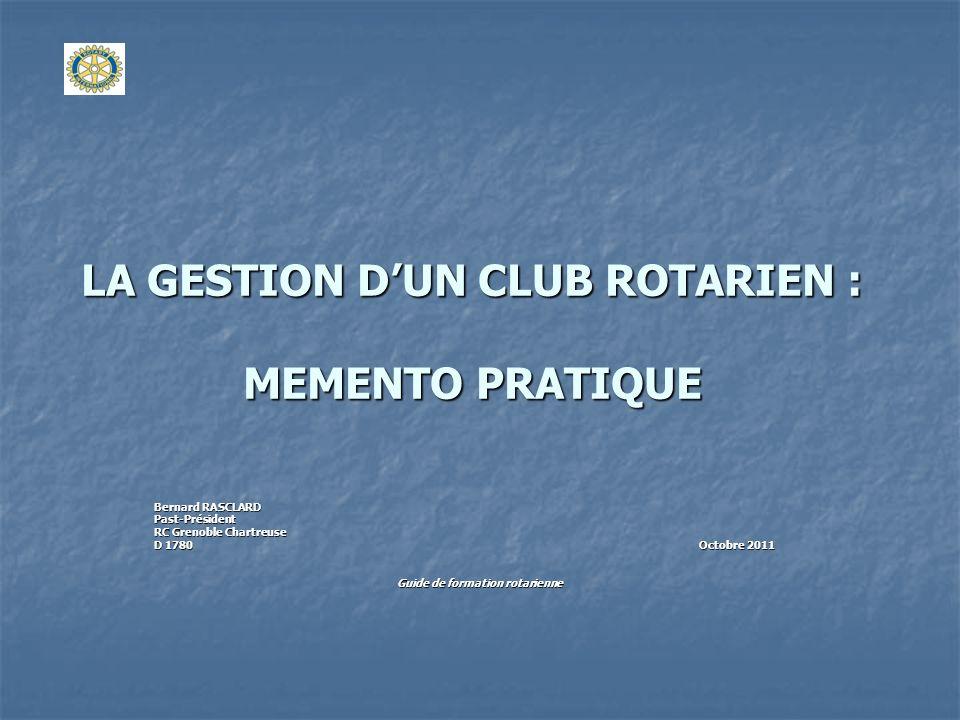 LA GESTION DUN CLUB ROTARIEN : MEMENTO PRATIQUE Bernard RASCLARD Past-Président RC Grenoble Chartreuse D 1780 Octobre 2011 Guide de formation rotarien