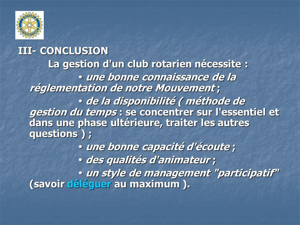 III- CONCLUSION La gestion d'un club rotarien nécessite : une bonne connaissance de la réglementation de notre Mouvement ; une bonne connaissance de l