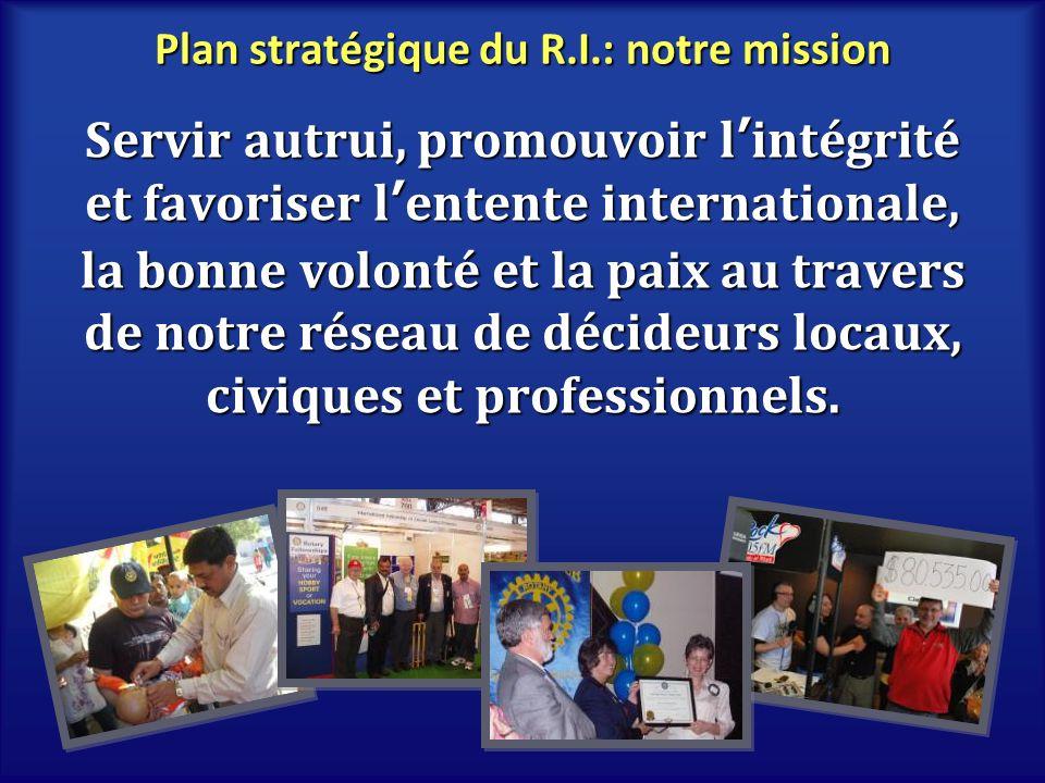 Plan stratégique du R.I.: notre mission Servir autrui, promouvoir lintégrité et favoriser lentente internationale, la bonne volonté et la paix au trav