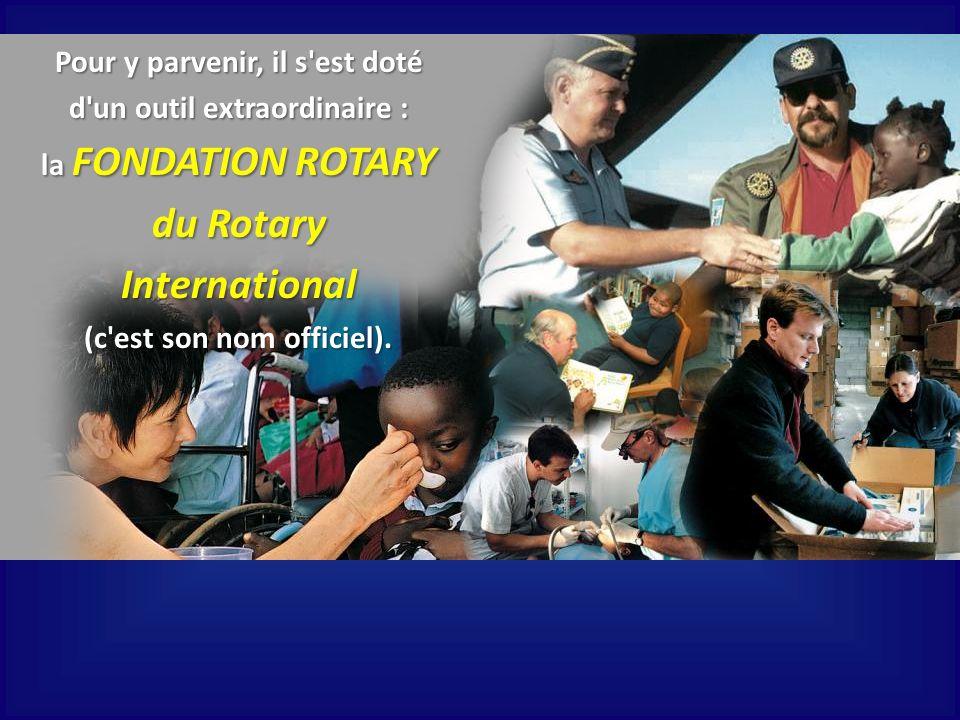 Pour y parvenir, il s'est doté d'un outil extraordinaire : la FONDATION ROTARY du Rotary International (c'est son nom officiel).