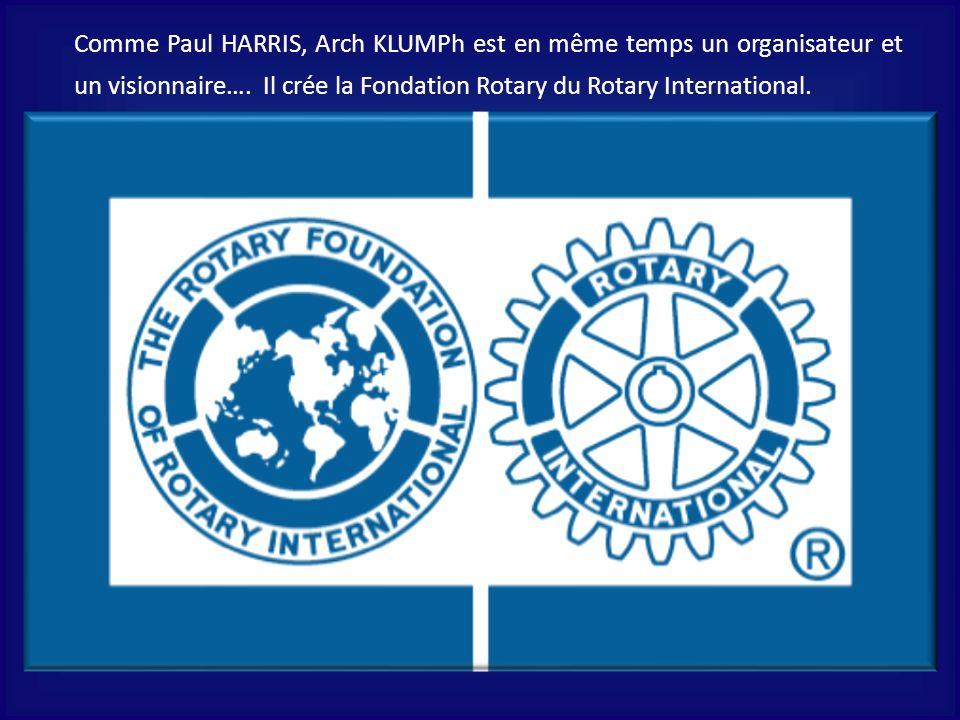 Comme Paul HARRIS, Arch KLUMPh est en même temps un organisateur et un visionnaire…. Il crée la Fondation Rotary du Rotary International. On lui doit